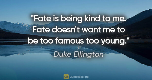 "Duke Ellington quote: ""Fate is being kind to me. Fate doesn't want me to be too..."""