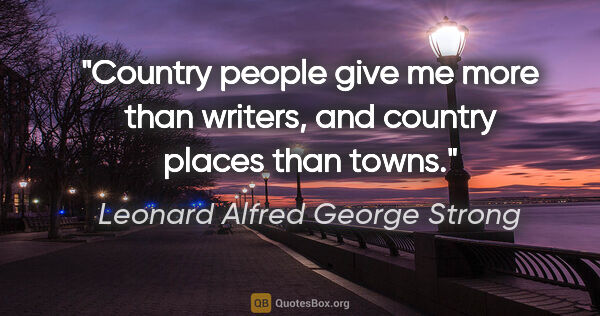 "Leonard Alfred George Strong quote: ""Country people give me more than writers, and country places..."""