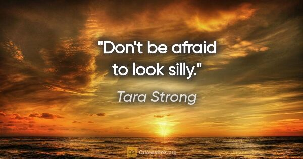 "Tara Strong quote: ""Don't be afraid to look silly."""