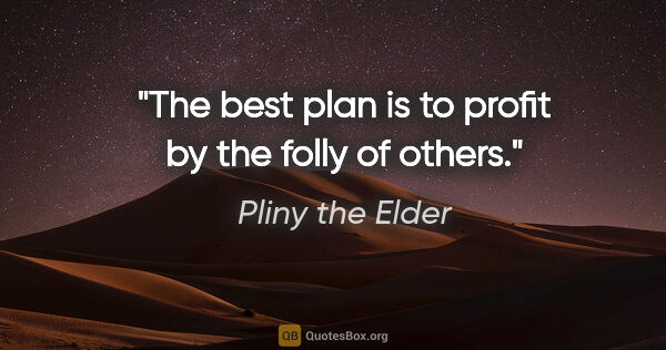 "Pliny the Elder quote: ""The best plan is to profit by the folly of others."""