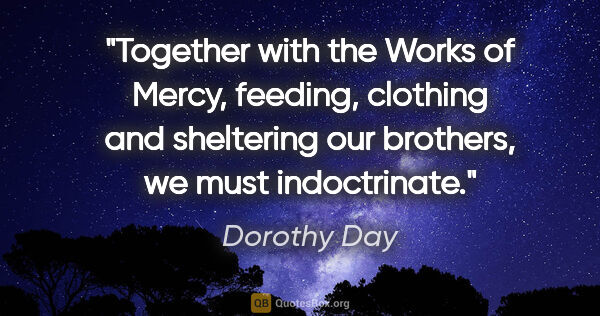 "Dorothy Day quote: ""Together with the Works of Mercy, feeding, clothing and..."""