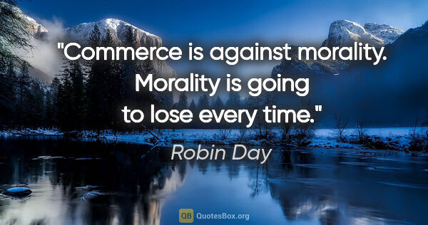 "Robin Day quote: ""Commerce is against morality. Morality is going to lose every..."""