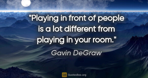 "Gavin DeGraw quote: ""Playing in front of people is a lot different from playing in..."""