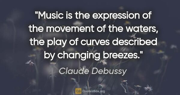 "Claude Debussy quote: ""Music is the expression of the movement of the waters, the..."""