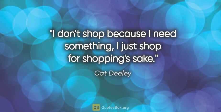 "Cat Deeley quote: ""I don't shop because I need something, I just shop for..."""