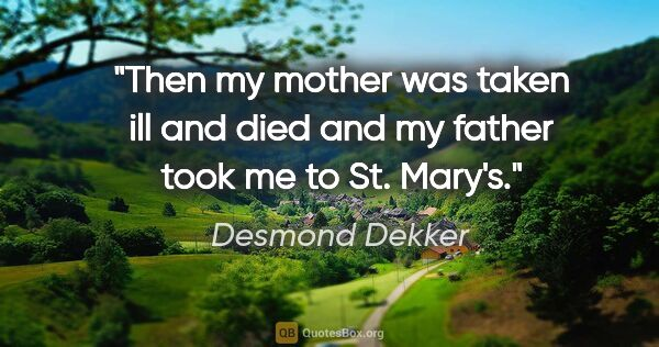 "Desmond Dekker quote: ""Then my mother was taken ill and died and my father took me to..."""