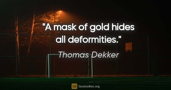 "Thomas Dekker quote: ""A mask of gold hides all deformities."""