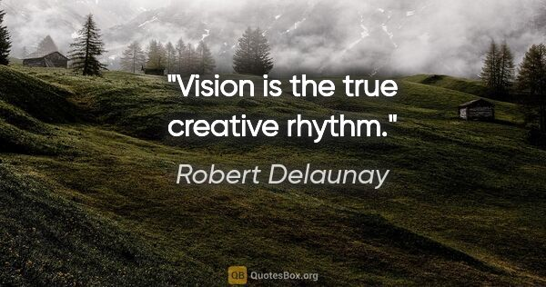 "Robert Delaunay quote: ""Vision is the true creative rhythm."""