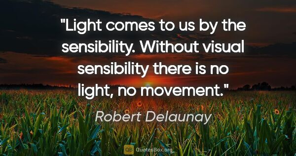 "Robert Delaunay quote: ""Light comes to us by the sensibility. Without visual..."""