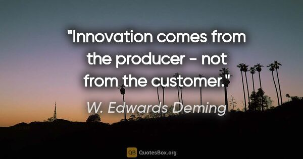"W. Edwards Deming quote: ""Innovation comes from the producer - not from the customer."""