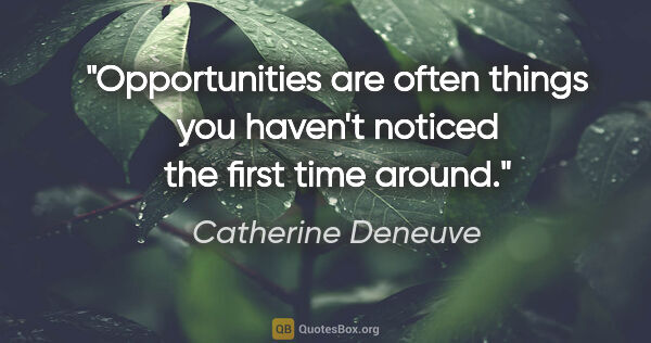 "Catherine Deneuve quote: ""Opportunities are often things you haven't noticed the first..."""