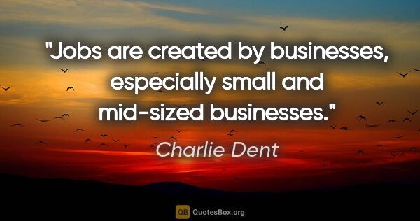 "Charlie Dent quote: ""Jobs are created by businesses, especially small and mid-sized..."""
