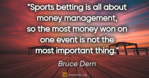 "Bruce Dern quote: ""Sports betting is all about money management, so the most..."""