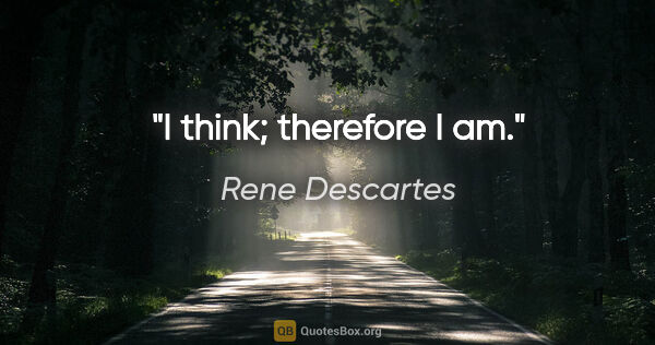 "Rene Descartes quote: ""I think; therefore I am."""