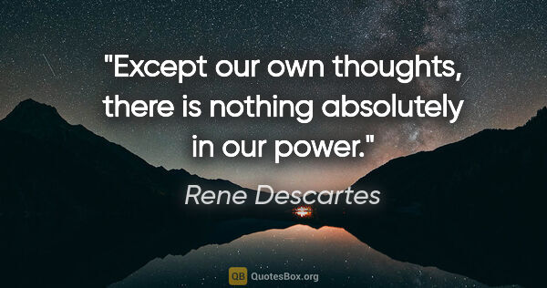 "Rene Descartes quote: ""Except our own thoughts, there is nothing absolutely in our..."""