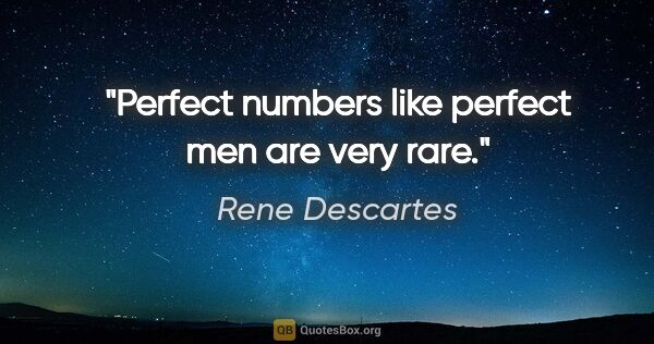 "Rene Descartes quote: ""Perfect numbers like perfect men are very rare."""