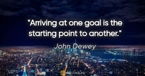 "John Dewey quote: ""Arriving at one goal is the starting point to another."""