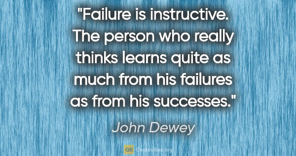 "John Dewey quote: ""Failure is instructive. The person who really thinks learns..."""