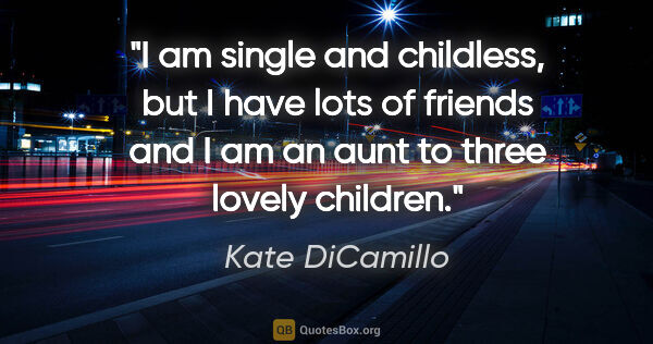 "Kate DiCamillo quote: ""I am single and childless, but I have lots of friends and I am..."""
