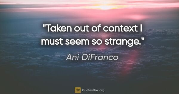 "Ani DiFranco quote: ""Taken out of context I must seem so strange."""