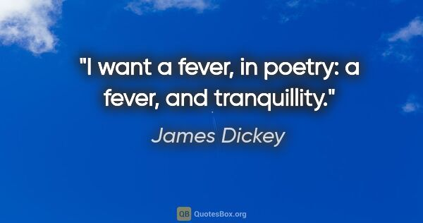 "James Dickey quote: ""I want a fever, in poetry: a fever, and tranquillity."""