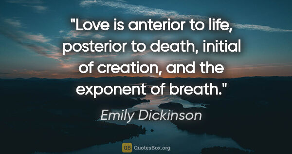 "Emily Dickinson quote: ""Love is anterior to life, posterior to death, initial of..."""