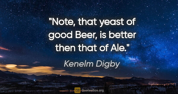 "Kenelm Digby quote: ""Note, that yeast of good Beer, is better then that of Ale."""