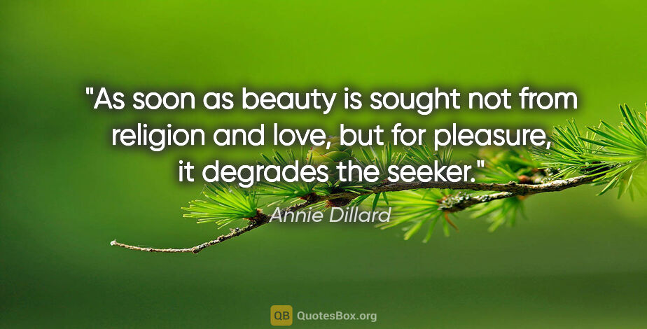 """Annie Dillard quote: """"As soon as beauty is sought not from religion and love, but..."""""""