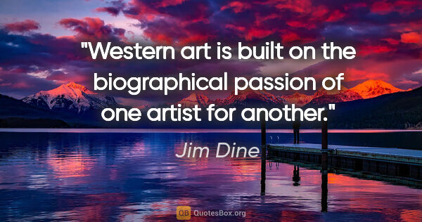"Jim Dine quote: ""Western art is built on the biographical passion of one artist..."""