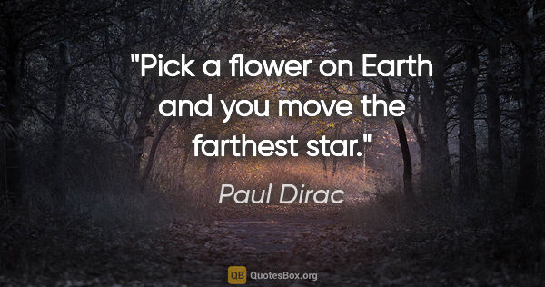"Paul Dirac quote: ""Pick a flower on Earth and you move the farthest star."""