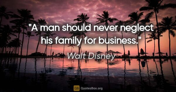 "Walt Disney quote: ""A man should never neglect his family for business."""