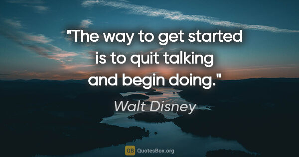 "Walt Disney quote: ""The way to get started is to quit talking and begin doing."""