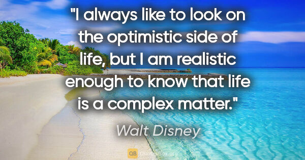 "Walt Disney quote: ""I always like to look on the optimistic side of life, but I am..."""