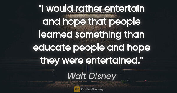 "Walt Disney quote: ""I would rather entertain and hope that people learned..."""