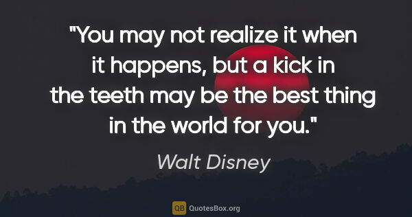 "Walt Disney quote: ""You may not realize it when it happens, but a kick in the..."""