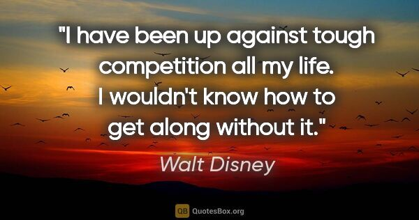 "Walt Disney quote: ""I have been up against tough competition all my life. I..."""