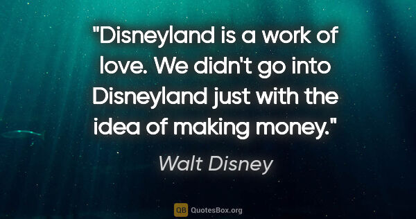 "Walt Disney quote: ""Disneyland is a work of love. We didn't go into Disneyland..."""