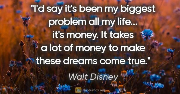 "Walt Disney quote: ""I'd say it's been my biggest problem all my life... it's..."""