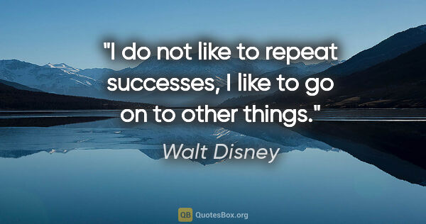 "Walt Disney quote: ""I do not like to repeat successes, I like to go on to other..."""