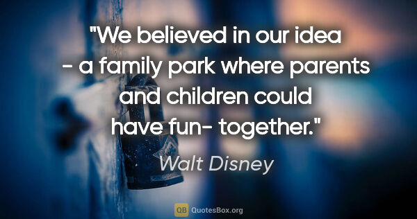 "Walt Disney quote: ""We believed in our idea - a family park where parents and..."""