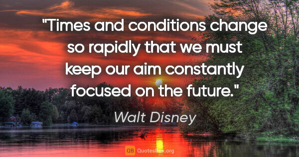 "Walt Disney quote: ""Times and conditions change so rapidly that we must keep our..."""