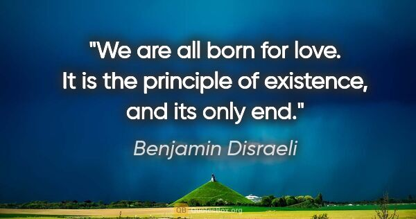 "Benjamin Disraeli quote: ""We are all born for love. It is the principle of existence,..."""