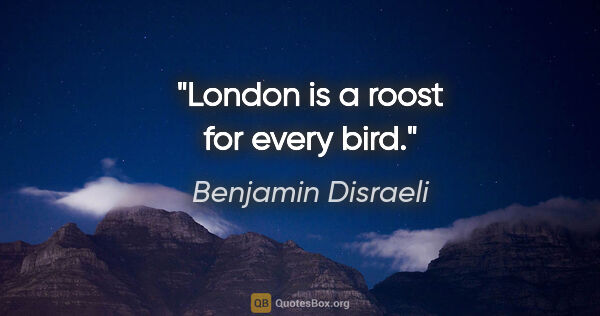 "Benjamin Disraeli quote: ""London is a roost for every bird."""