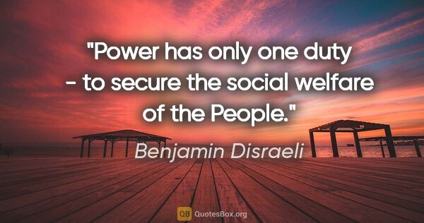 "Benjamin Disraeli quote: ""Power has only one duty - to secure the social welfare of the..."""