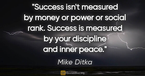 "Mike Ditka quote: ""Success isn't measured by money or power or social rank...."""