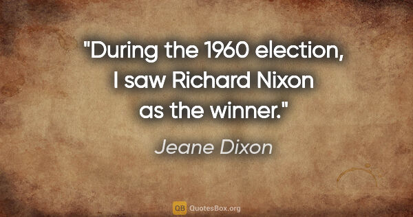 "Jeane Dixon quote: ""During the 1960 election, I saw Richard Nixon as the winner."""