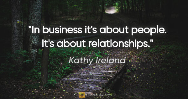 "Kathy Ireland quote: ""In business it's about people. It's about relationships."""