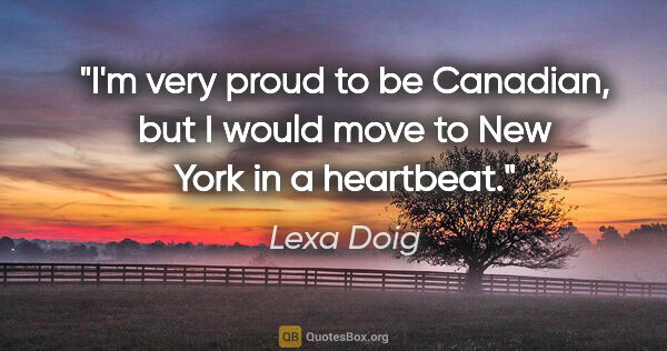 "Lexa Doig quote: ""I'm very proud to be Canadian, but I would move to New York in..."""