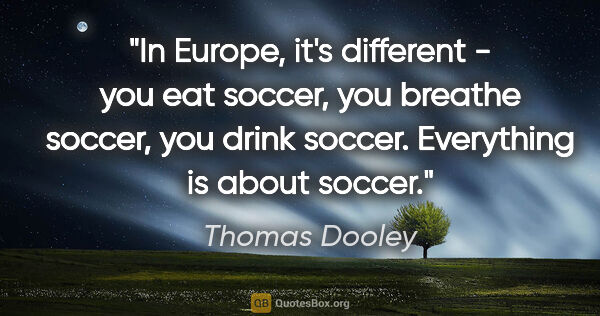 "Thomas Dooley quote: ""In Europe, it's different - you eat soccer, you breathe..."""