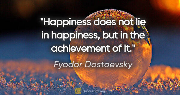 "Fyodor Dostoevsky quote: ""Happiness does not lie in happiness, but in the achievement of..."""